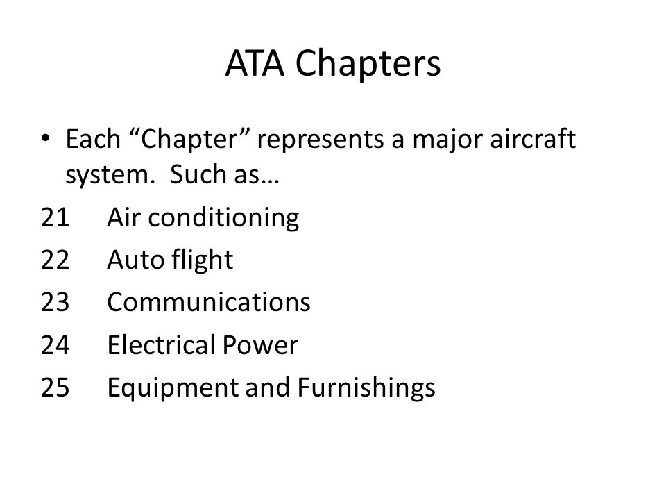 ATA Chapters Each Chapter represents a major aircraft system. Such as… 21 Air conditioning. 22 Auto flight.