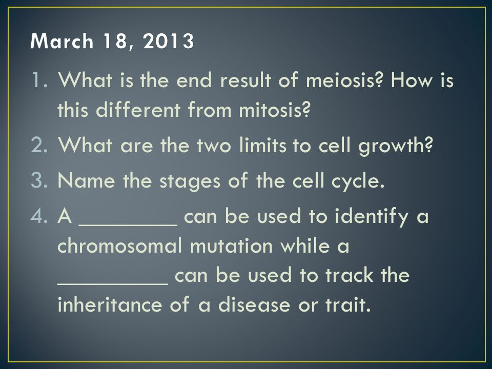 March 18, 2013 What is the end result of meiosis How is this different from mitosis What are the two limits to cell growth