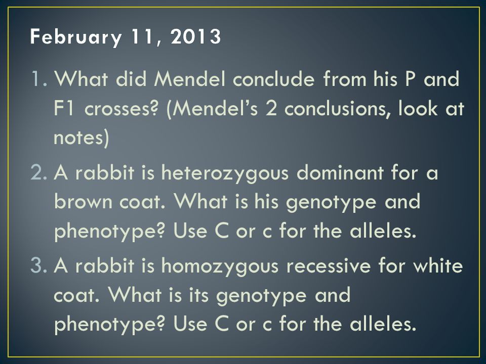 February 11, 2013 What did Mendel conclude from his P and F1 crosses (Mendel's 2 conclusions, look at notes)