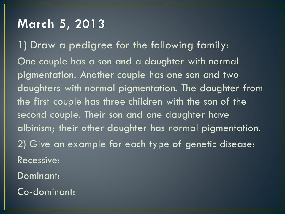 March 5, 2013 1) Draw a pedigree for the following family: