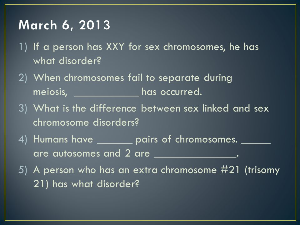 March 6, 2013 If a person has XXY for sex chromosomes, he has what disorder