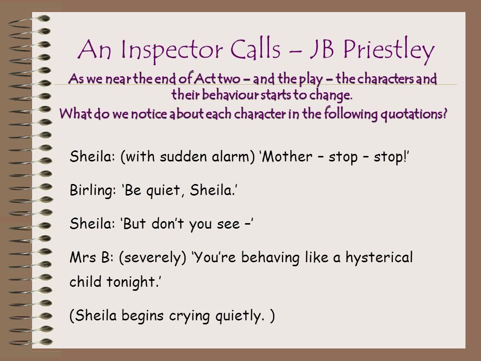 analysis of jb priestleys an inspector calls Jb priestley's an inspector calls 'an inspector calls' by jb priestley is set in an industrial city, brymley in 1912, just before the first world war the inspector's dealings with the birling family cause some of the characters in the play to re-evaluate their position in society, whilst others remain unaffected.