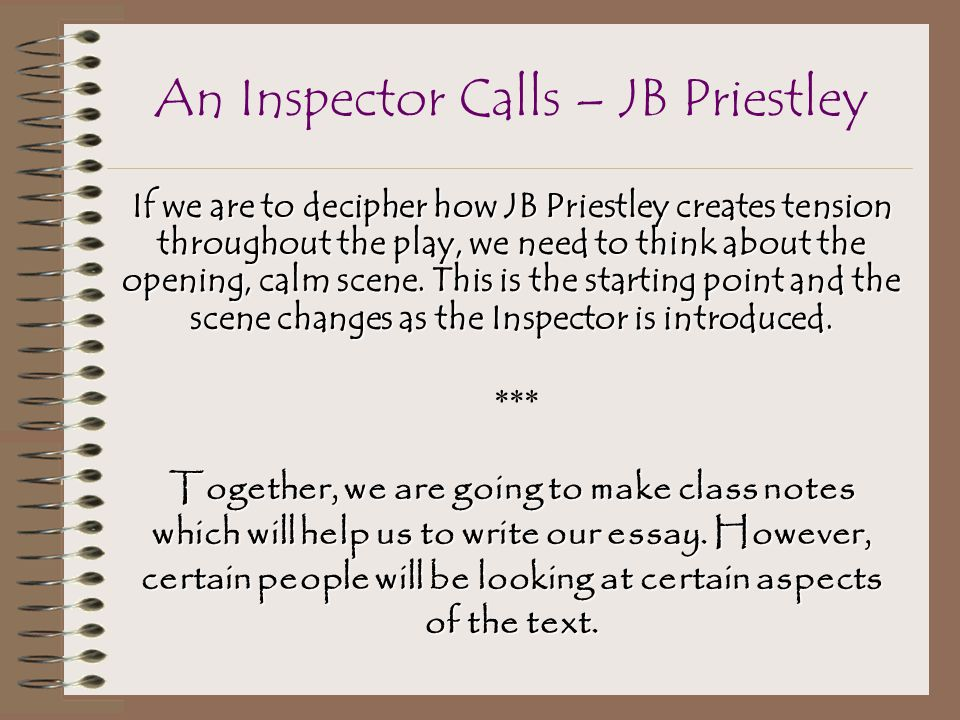 "jb priestleys an inspector calls essay ""an inspector calls,"" by j b priestley was written in 1946 and set in 1912 priestley was a politician and a socialist who believed in equality and equilibrium for all, sex, race and."
