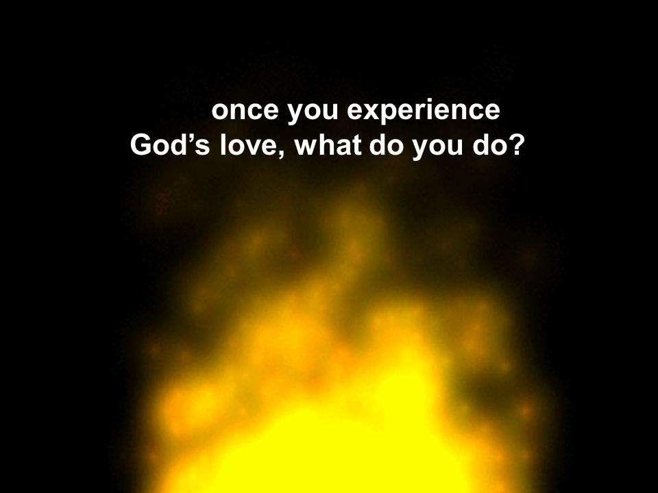 Oneonce you experience God's love, what do you do