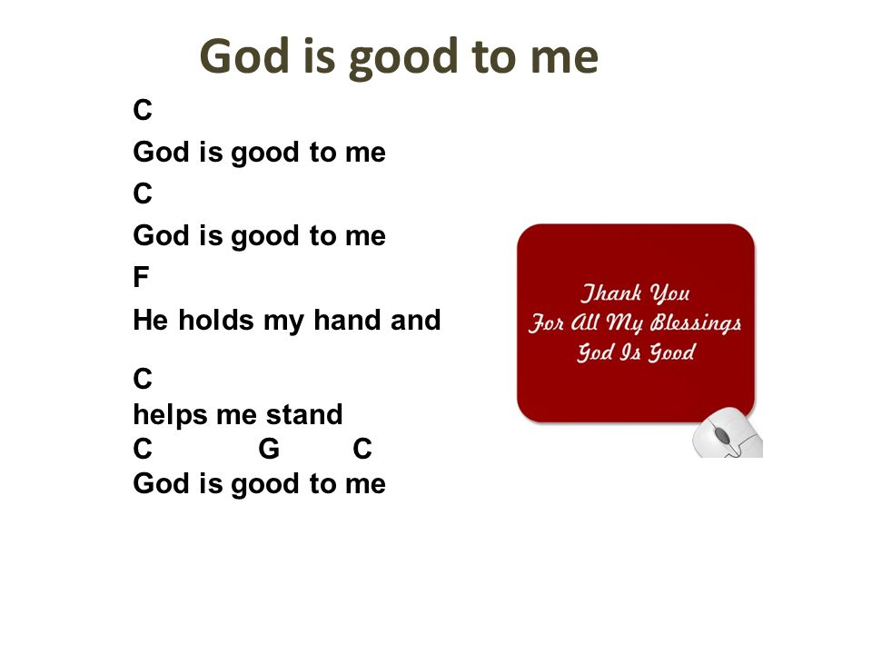 God is good to me C God is good to me F He holds my hand and C