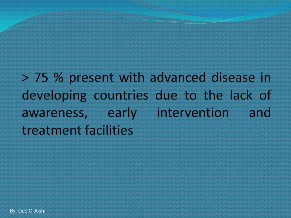 > 75 % present with advanced disease in developing countries due to the lack of awareness, early intervention and treatment facilities