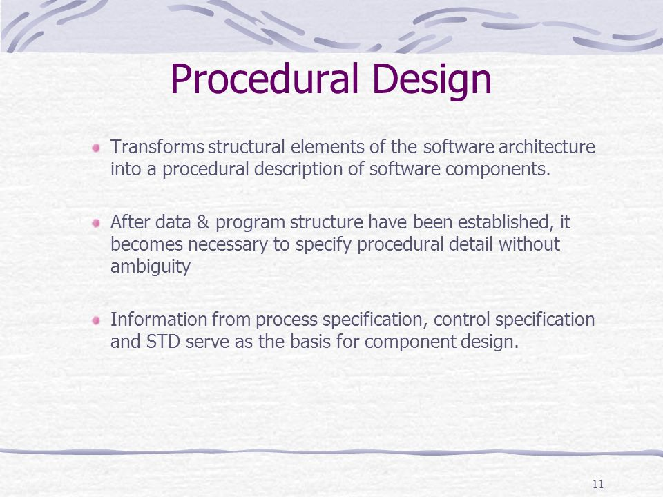 Procedural Design Transforms structural elements of the software architecture into a procedural description of software components.