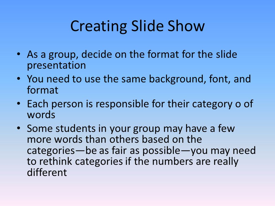 Creating Slide Show As a group, decide on the format for the slide presentation. You need to use the same background, font, and format.