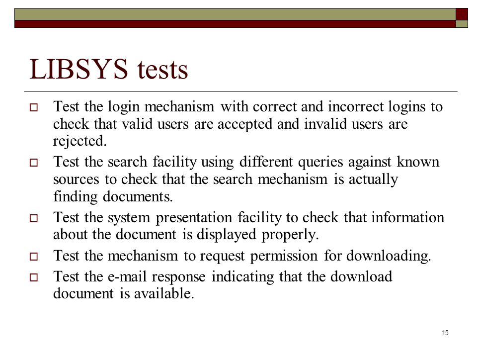 LIBSYS tests Test the login mechanism with correct and incorrect logins to check that valid users are accepted and invalid users are rejected.