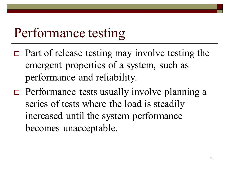 Performance testing Part of release testing may involve testing the emergent properties of a system, such as performance and reliability.