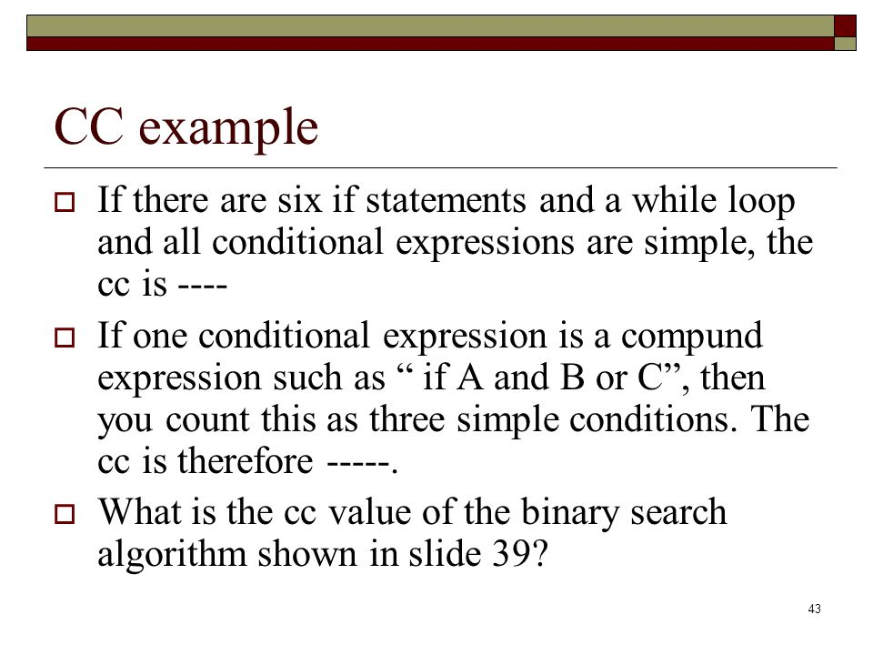 CC example If there are six if statements and a while loop and all conditional expressions are simple, the cc is ----