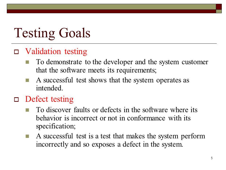 Testing Goals Validation testing Defect testing