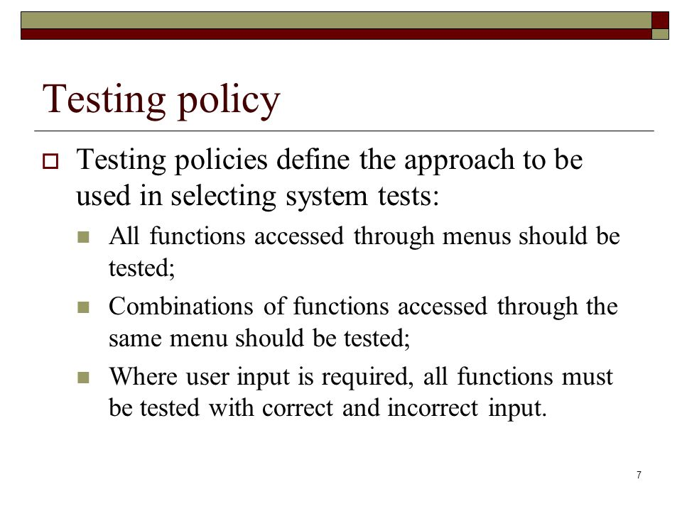 Testing policy Testing policies define the approach to be used in selecting system tests: All functions accessed through menus should be tested;
