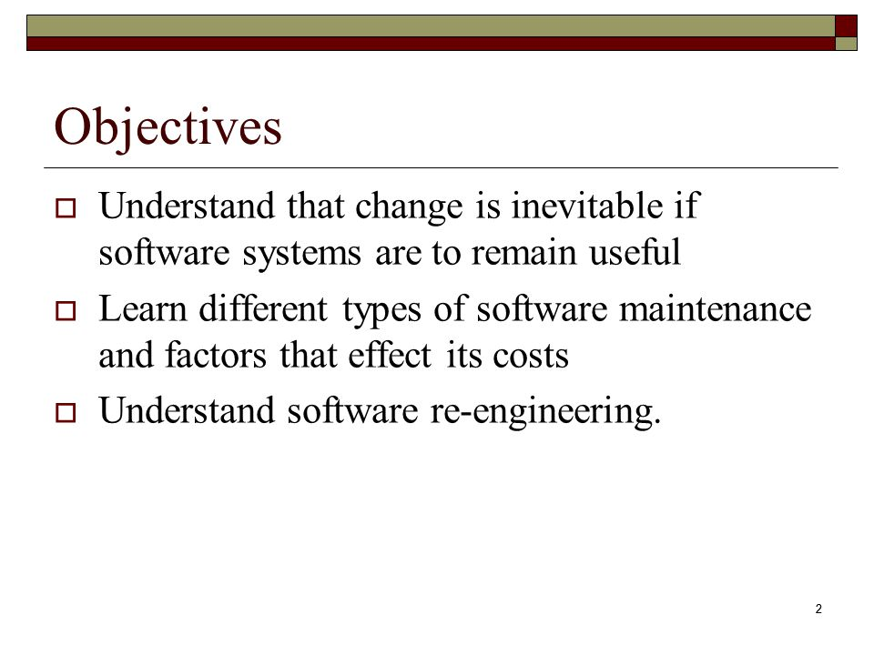 Objectives Understand that change is inevitable if software systems are to remain useful.