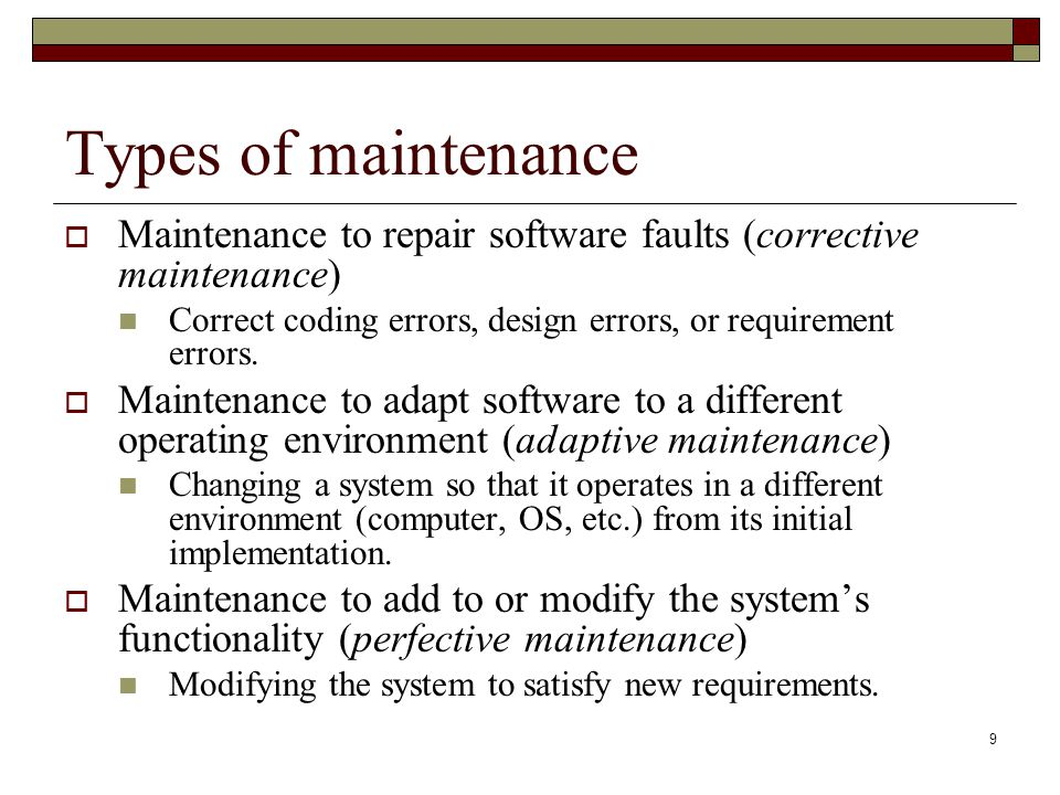 Types of maintenance Maintenance to repair software faults (corrective maintenance) Correct coding errors, design errors, or requirement errors.