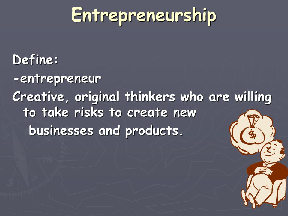 Entrepreneurship Define: -entrepreneur Creative, original thinkers who are willing to take risks to create new businesses and products.