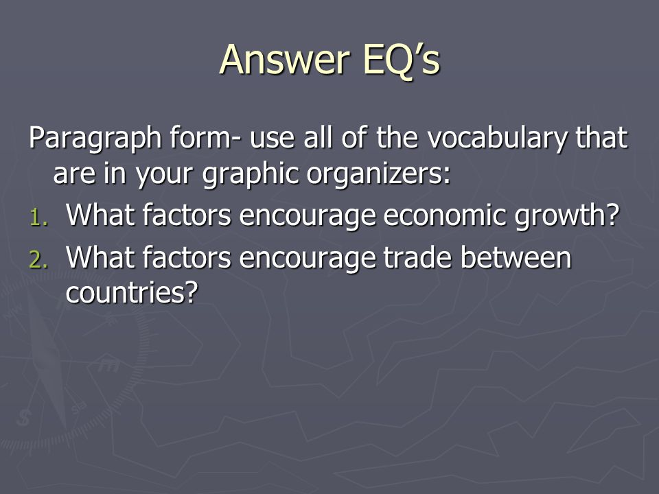 Answer EQ's Paragraph form- use all of the vocabulary that are in your graphic organizers: What factors encourage economic growth
