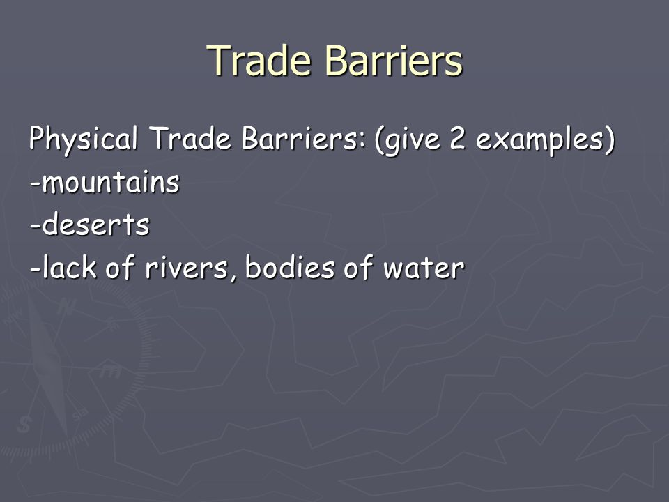 Trade Barriers Physical Trade Barriers: (give 2 examples) -mountains -deserts -lack of rivers, bodies of water
