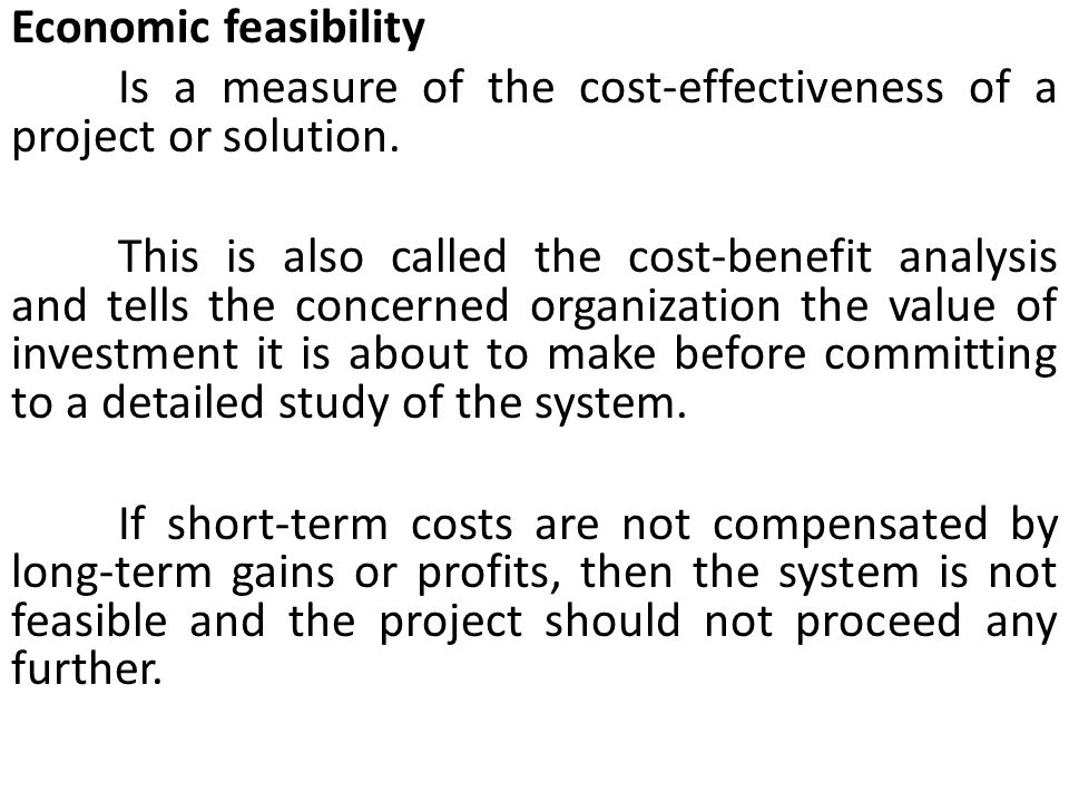 Economic feasibility Is a measure of the cost-effectiveness of a project or solution.