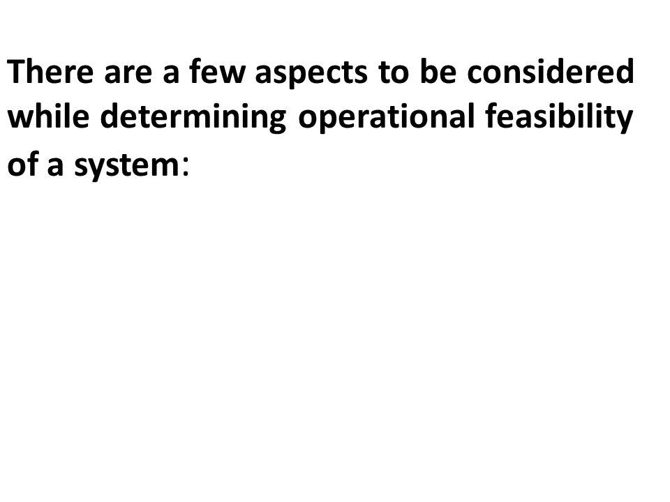 There are a few aspects to be considered while determining operational feasibility of a system: