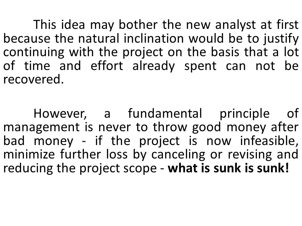 This idea may bother the new analyst at first because the natural inclination would be to justify continuing with the project on the basis that a lot of time and effort already spent can not be recovered.