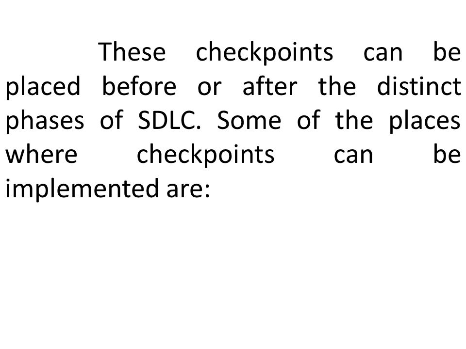 These checkpoints can be placed before or after the distinct phases of SDLC.
