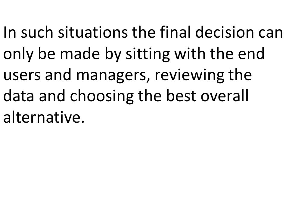 In such situations the final decision can only be made by sitting with the end users and managers, reviewing the data and choosing the best overall alternative.