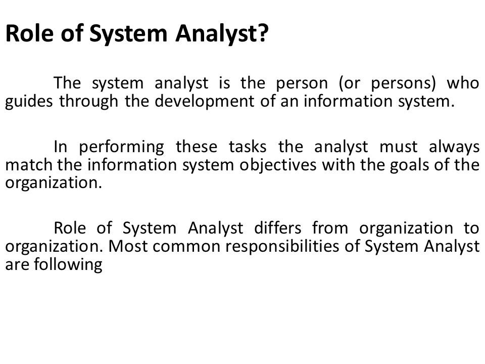 Role of System Analyst The system analyst is the person (or persons) who guides through the development of an information system.