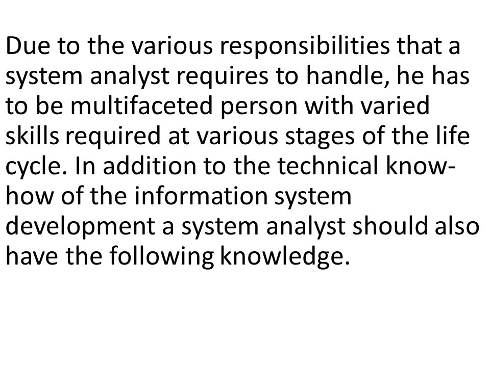 Due to the various responsibilities that a system analyst requires to handle, he has to be multifaceted person with varied skills required at various stages of the life cycle.