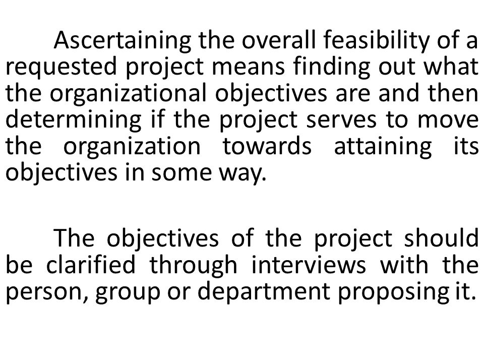 Ascertaining the overall feasibility of a requested project means finding out what the organizational objectives are and then determining if the project serves to move the organization towards attaining its objectives in some way.