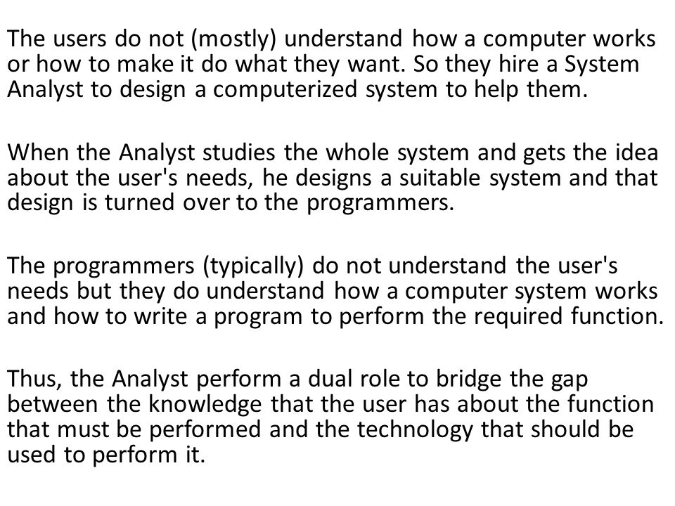 The users do not (mostly) understand how a computer works or how to make it do what they want. So they hire a System Analyst to design a computerized system to help them.