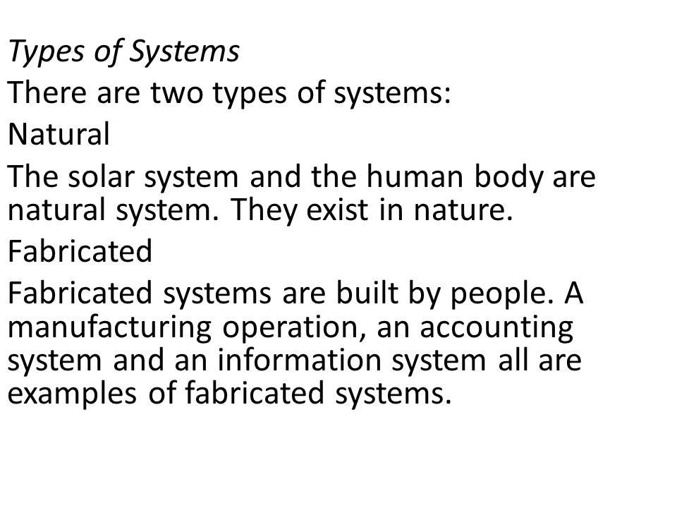 Types of Systems There are two types of systems: Natural. The solar system and the human body are natural system. They exist in nature.