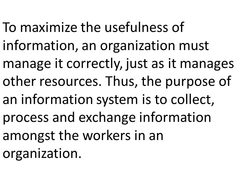 To maximize the usefulness of information, an organization must manage it correctly, just as it manages other resources.