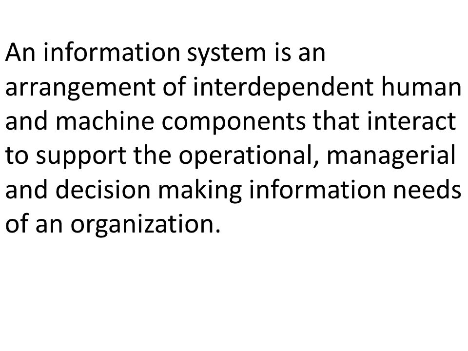An information system is an arrangement of interdependent human and machine components that interact to support the operational, managerial and decision making information needs of an organization.