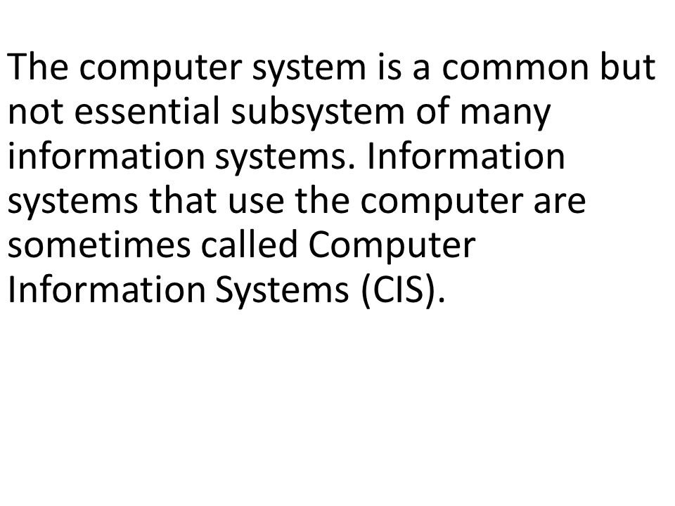 The computer system is a common but not essential subsystem of many information systems. Information systems that use the computer are sometimes called Computer Information Systems (CIS).