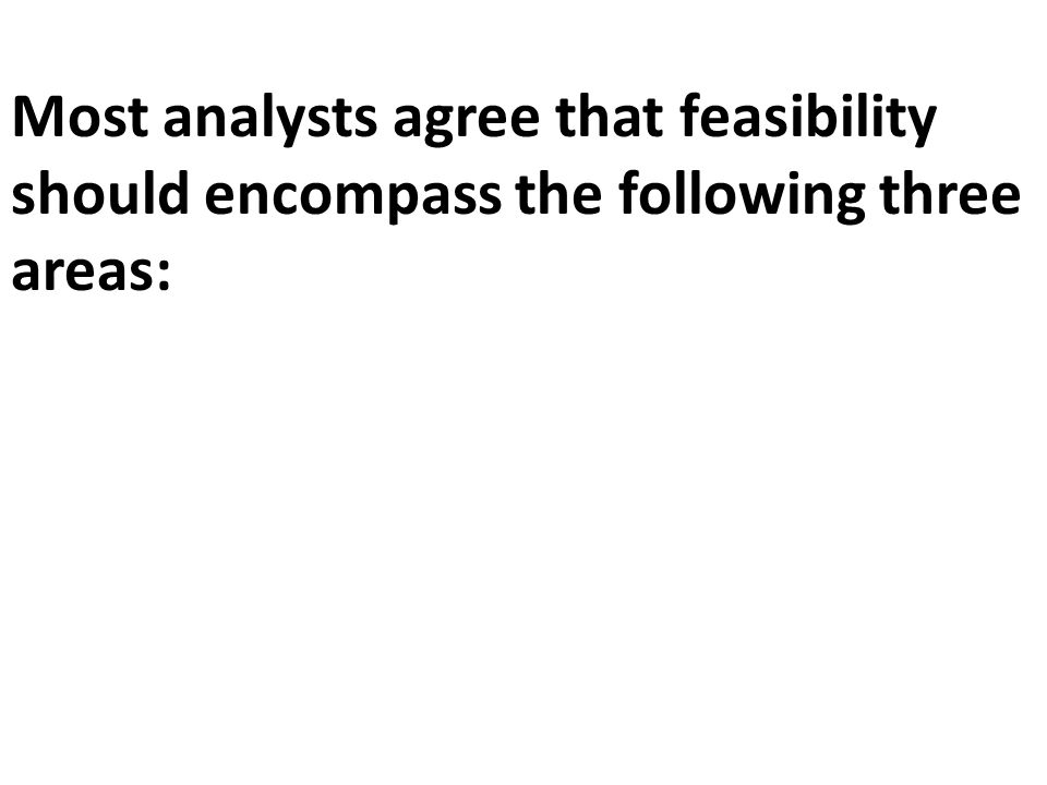 Most analysts agree that feasibility should encompass the following three areas: