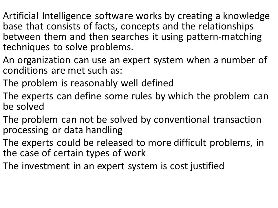 Artificial Intelligence software works by creating a knowledge base that consists of facts, concepts and the relationships between them and then searches it using pattern-matching techniques to solve problems.