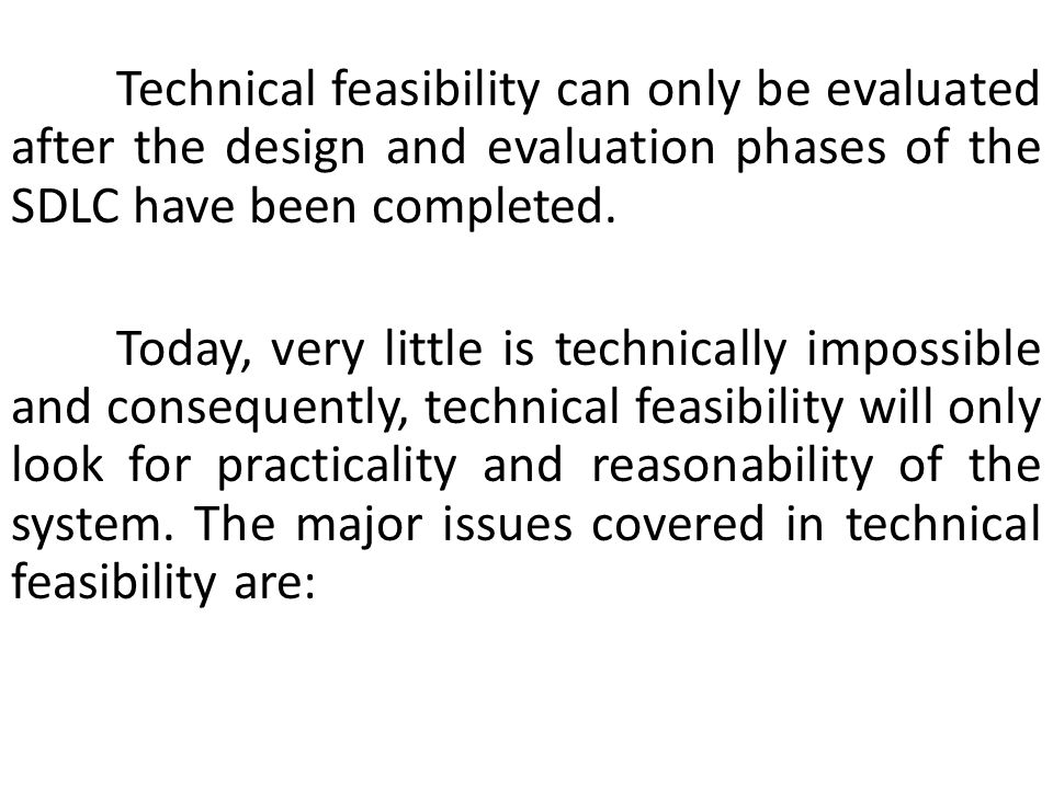 Technical feasibility can only be evaluated after the design and evaluation phases of the SDLC have been completed.