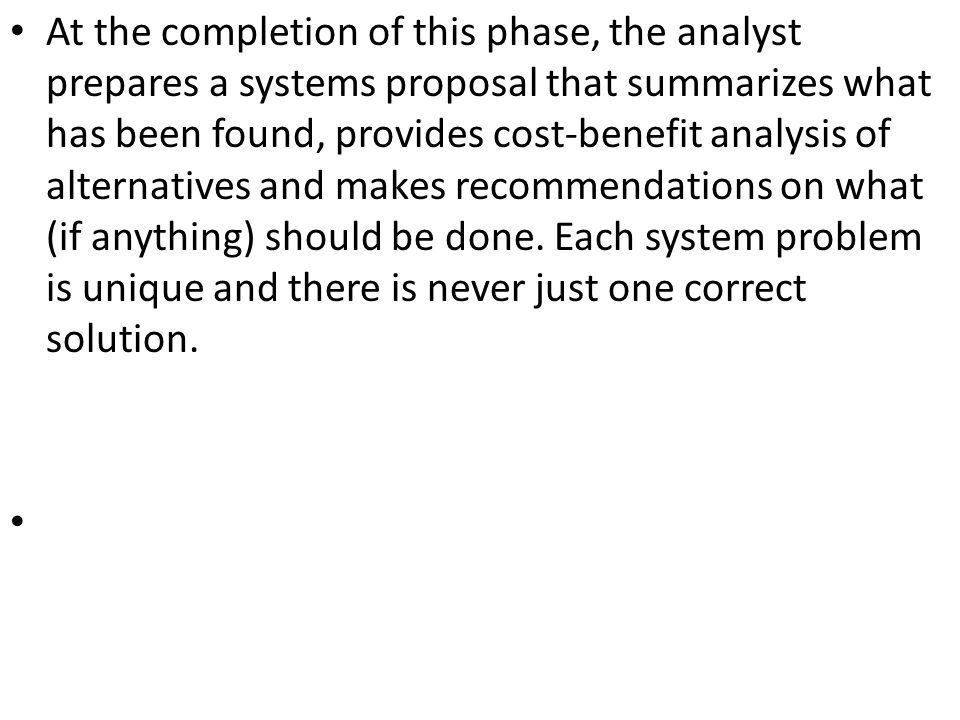 At the completion of this phase, the analyst prepares a systems proposal that summarizes what has been found, provides cost-benefit analysis of alternatives and makes recommendations on what (if anything) should be done.