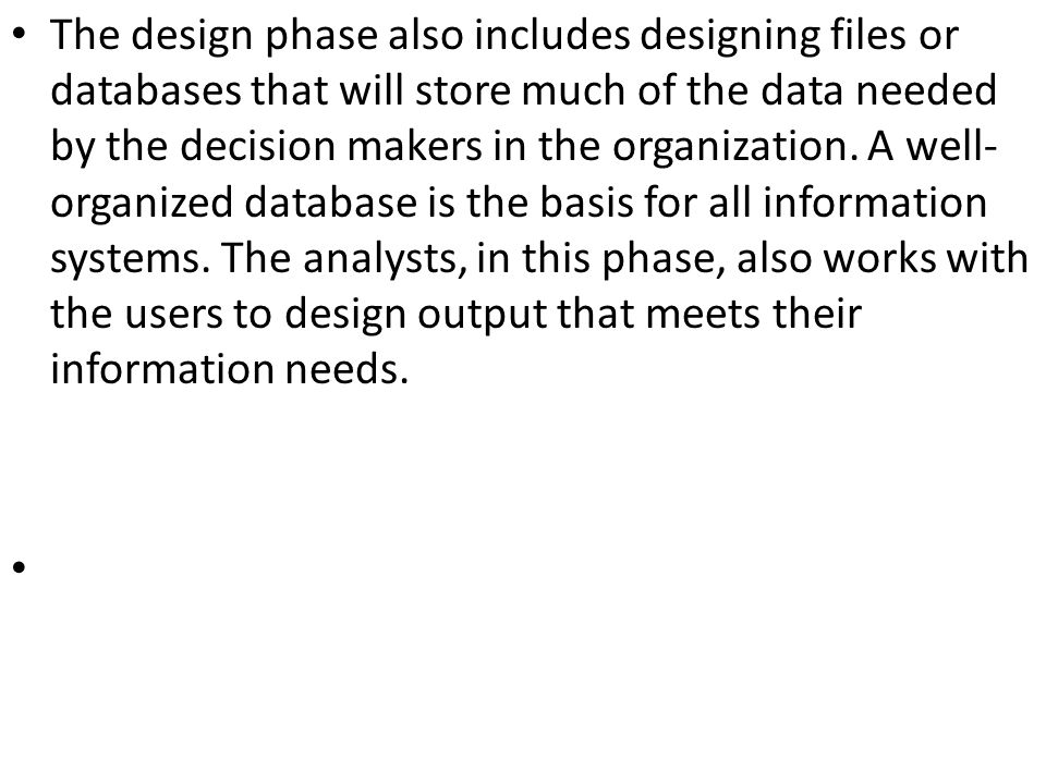 The design phase also includes designing files or databases that will store much of the data needed by the decision makers in the organization.