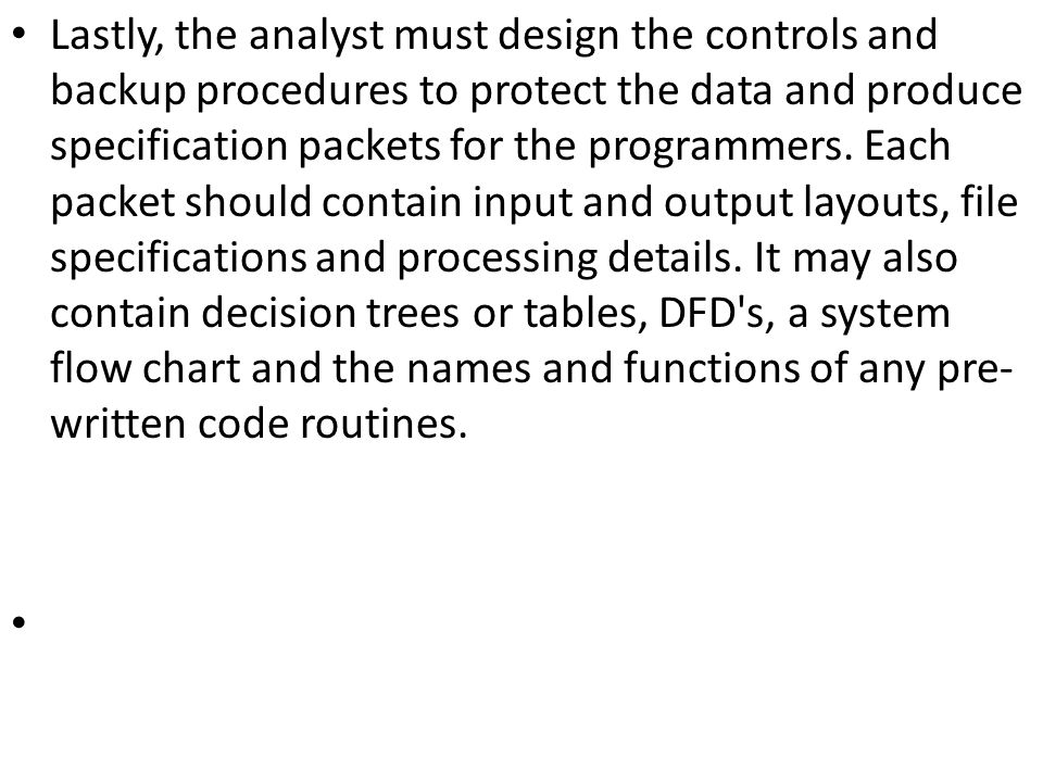Lastly, the analyst must design the controls and backup procedures to protect the data and produce specification packets for the programmers.