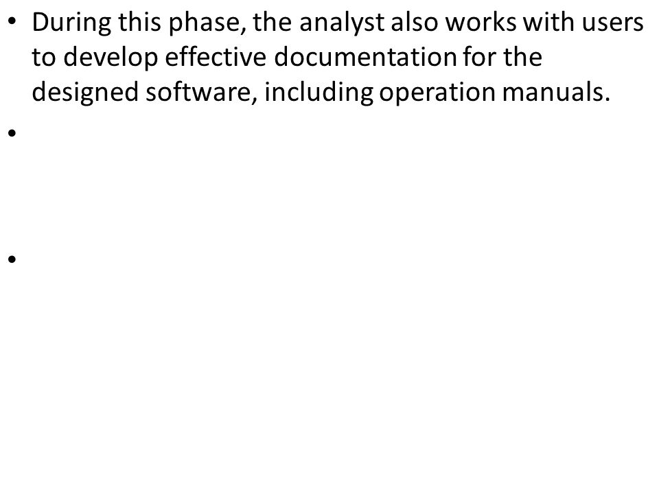During this phase, the analyst also works with users to develop effective documentation for the designed software, including operation manuals.
