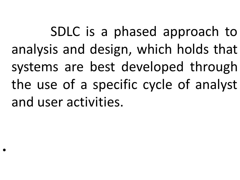 SDLC is a phased approach to analysis and design, which holds that systems are best developed through the use of a specific cycle of analyst and user activities.
