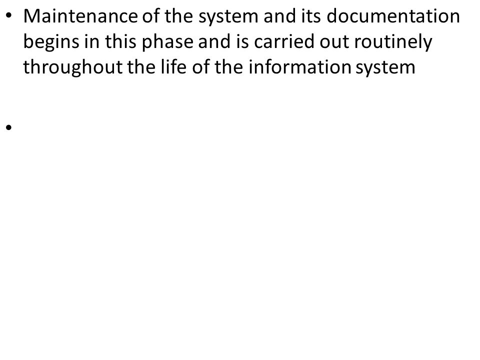 Maintenance of the system and its documentation begins in this phase and is carried out routinely throughout the life of the information system