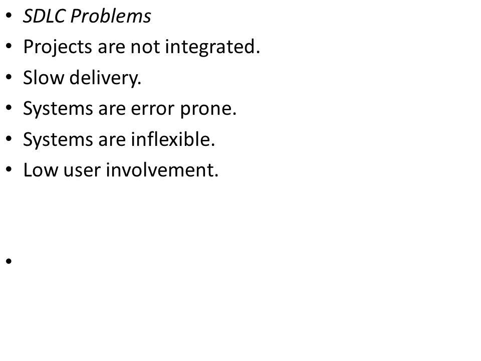 SDLC Problems Projects are not integrated. Slow delivery. Systems are error prone. Systems are inflexible.