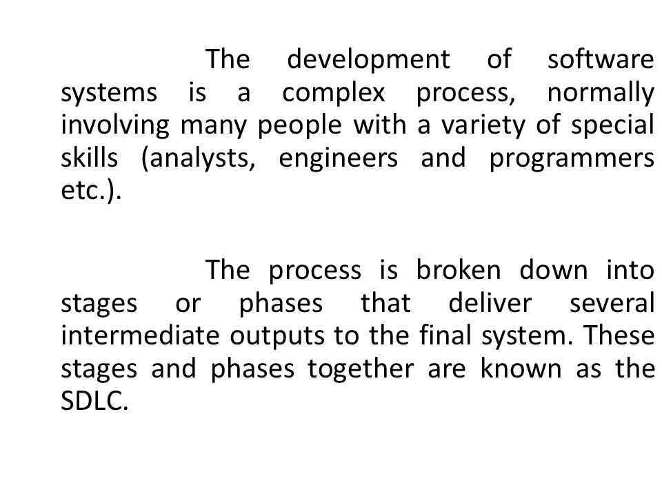 The development of software systems is a complex process, normally involving many people with a variety of special skills (analysts, engineers and programmers etc.).