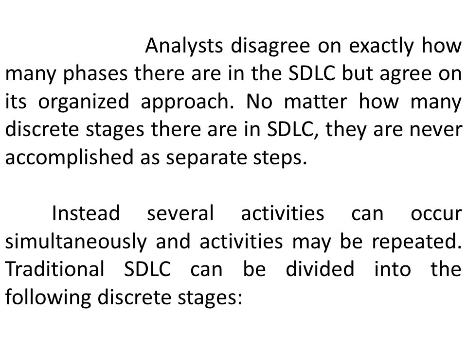 Analysts disagree on exactly how many phases there are in the SDLC but agree on its organized approach. No matter how many discrete stages there are in SDLC, they are never accomplished as separate steps.
