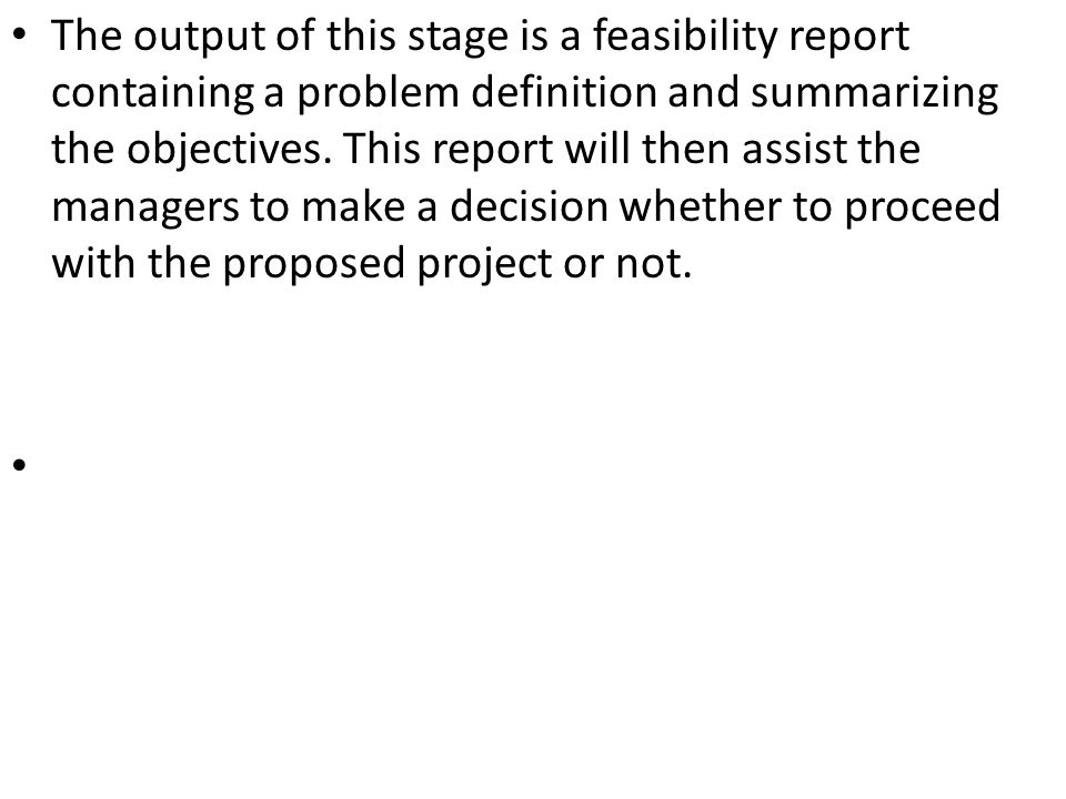 The output of this stage is a feasibility report containing a problem definition and summarizing the objectives.