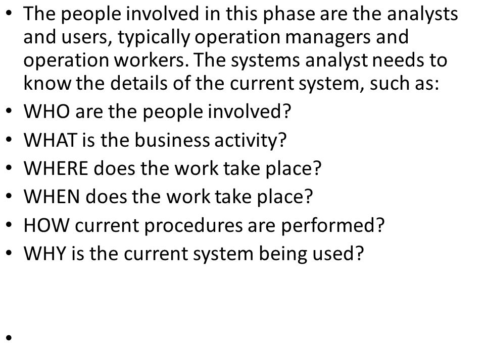 The people involved in this phase are the analysts and users, typically operation managers and operation workers. The systems analyst needs to know the details of the current system, such as: