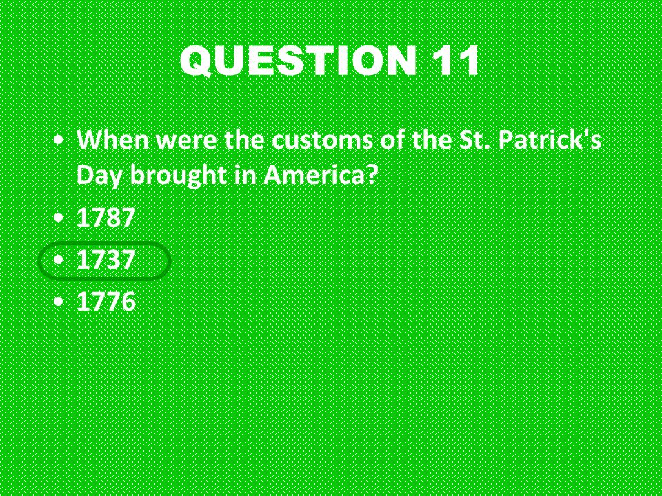 QUESTION 11 When were the customs of the St. Patrick s Day brought in America 1787 1737 1776